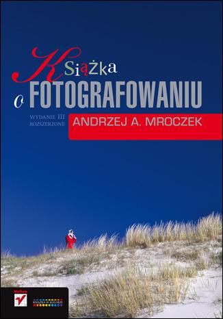 Okładka książki - Książka o fotografowaniu. Wydanie III rozszerzone