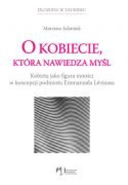 Ok�adka - O kobiecie, kt�ra nawiedza my�l. Kobieta jako figura inno�ci w koncepcji podmiotu Emmanuela L�vinasa