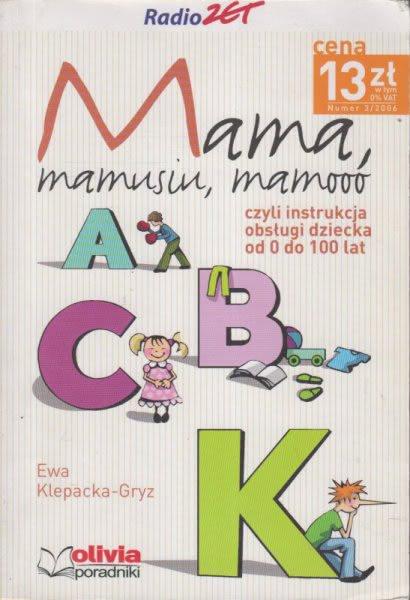 Znalezione obrazy dla zapytania Ewa Klepacka-Gryz : Mama, mamusiu, mamooo - czyli instrukcja obsługi dziecka od 0 do 100 lat