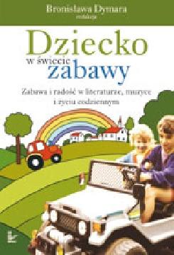 Ok�adka - Dziecko w �wiecie zabawy. Zabawa i rado�� w literaturze, muzyce i �yciu codziennym