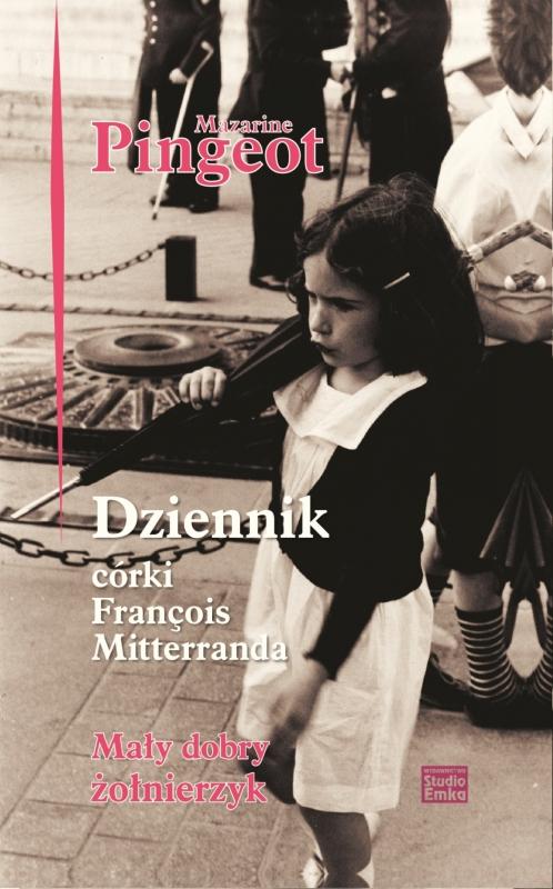 Okładka książki - Dziennik córki Françoisa Mitterranda. Mały dobry żołnierzyk