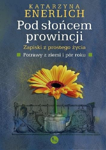 Okładka książki - Pod słońcem prowincji. Zapiski z prostego życia. Potrawy z ziemi i pór roku
