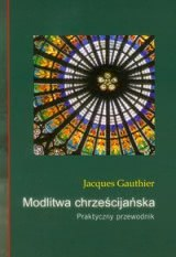 Okładka książki - Modlitwa chrześcijańska. Praktyczny przewodnik