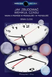 Okładka - Jak zbudować wehikuł czasu. Nauka a podróże w przeszłość i w przyszłość