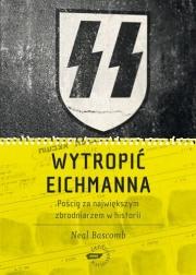 Okładka - Wytropić Eichmanna. Pościg za największym zbrodniarzem w historii