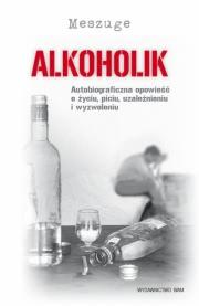 Ok�adka - Alkoholik. Autobiograficzna opowie�� o �yciu, piciu, uzale�nieniu i wyzwoleniu