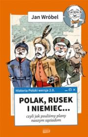 Okładka - Historia Polski 2.0. Polak, Rusek i Niemiec… czyli jak psuliśmy robotę naszym sąsiadom. Tom 1