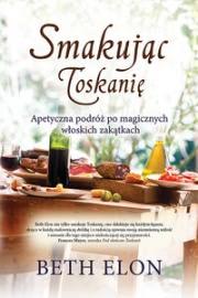 Ok�adka - Smakuj�c Toskani�. Apetyczna podr� po magicznych w�oskich zak�tkach