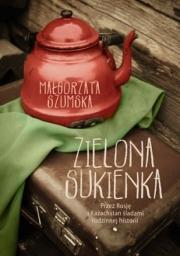Ok�adka - Zielona sukienka. Przez Rosj� i Kazachstan �ladami rodzinnej historii