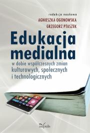 Ok�adka - Edukacja medialna w dobie wsp�czesnych zmian kulturowych, spo�ecznych i technologicznych