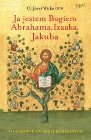 Ok�adka - Ja jestem Bogiem Abrahama, Izaaka, Jakuba. Uzdrowienie relacji w rodzinie