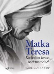 Ok�adka - Matka Teresa. Kocha�am Jezusa w ciemno�ciach