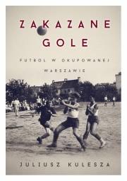 Okładka - Zakazane gole. Futbol w okupowanej Warszawie