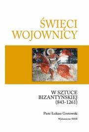 Ok�adka - �wi�ci wojownicy w sztuce bizanty�skiej (843-1261).Studia nad ikonografi� uzbrojenia i ubioru