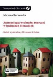 Ok�adka - Antropologia wyobra�ni tw�rczej w badaniach literackich. �wiat wyobra�ony Brunona Schulza