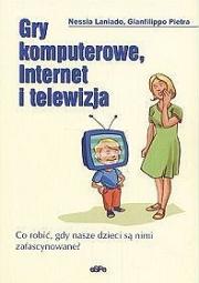 Ok�adka - Gry komputerowe, Internet i telewizja. Co robi�, gdy nasze dzieci s� nimi zafascynowane?