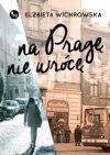 Okładka - Na Pragę nie wrócę