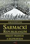 Okładka książki - Sarmacki Republikanizm. Między prawem a bezprawiem
